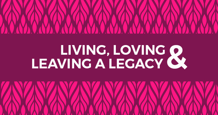 LIVING, LOVING AND LEAVING A LEGACY